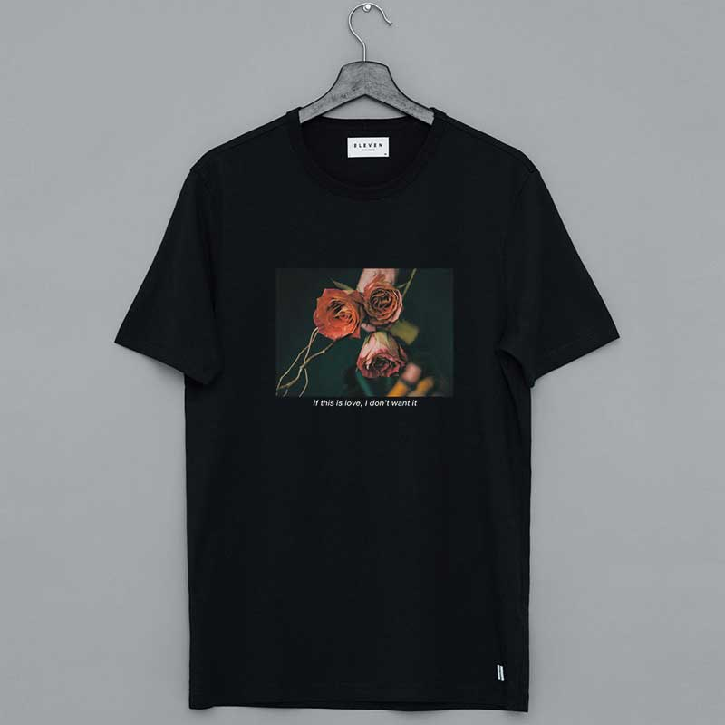 If This Is Love I Don't Want It Rose Shirt